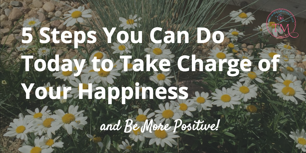 5 Steps You Can Do Today to Take Charge of Your Happiness and Be More Positive