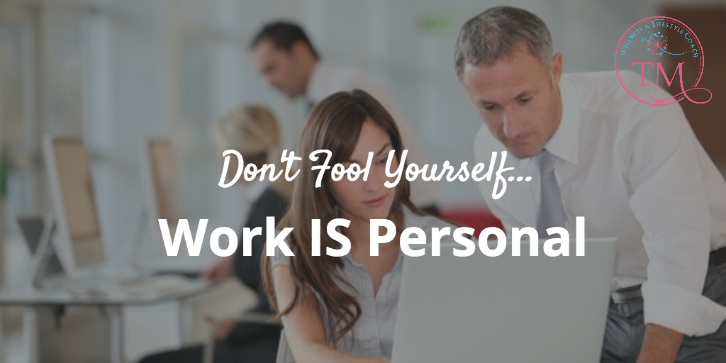 Don't Fool Yourself…Work IS Personal