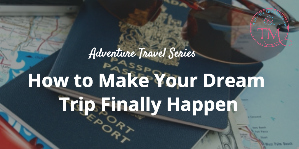 Adventure Travel Series: How to Make Your Dream Trip Finally Happen
