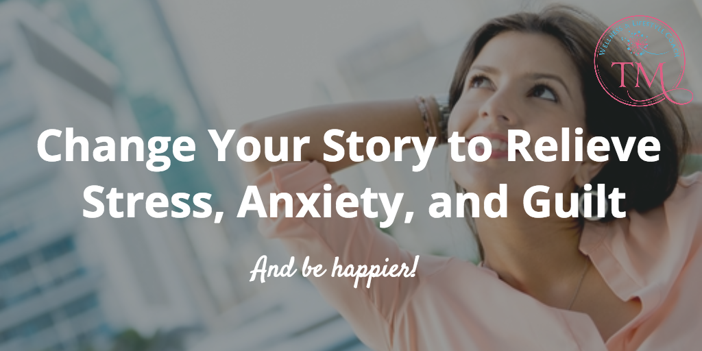Change Your Story to Relieve Stress, Anxiety, and Guilt